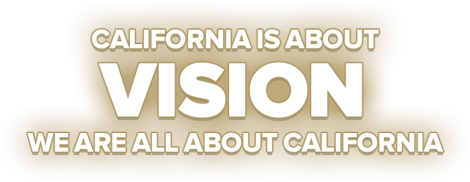 California Is About Vision. We Are All About California.