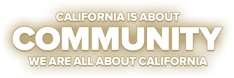 California Is About Community. We Are All About California.